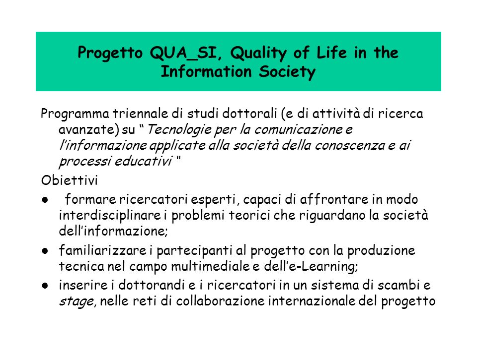 Progetto QUA_SI, Quality of Life in the Information Society: (cont.) Aree disciplinari Cognition, Communication and Learning Environment, Space and Society Organization, Labour Market and Economy Information Technology and Multimediality