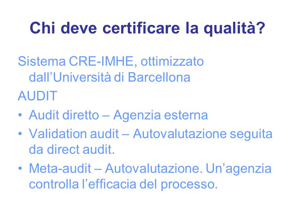 Chi deve certificare la qualità? Sistema CRE-IMHE, ottimizzato dallUniversità di Barcellona AUDIT Audit diretto – Agenzia esterna Validation audit – A