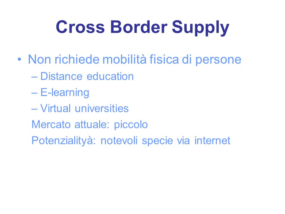 Cross Border Supply Non richiede mobilità fisica di persone –Distance education –E-learning –Virtual universities Mercato attuale: piccolo Potenzialityà: notevoli specie via internet