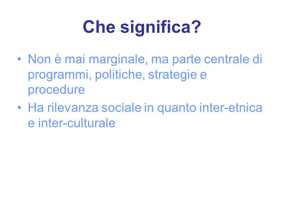 Che significa? Non è mai marginale, ma parte centrale di programmi, politiche, strategie e procedure Ha rilevanza sociale in quanto inter-etnica e int