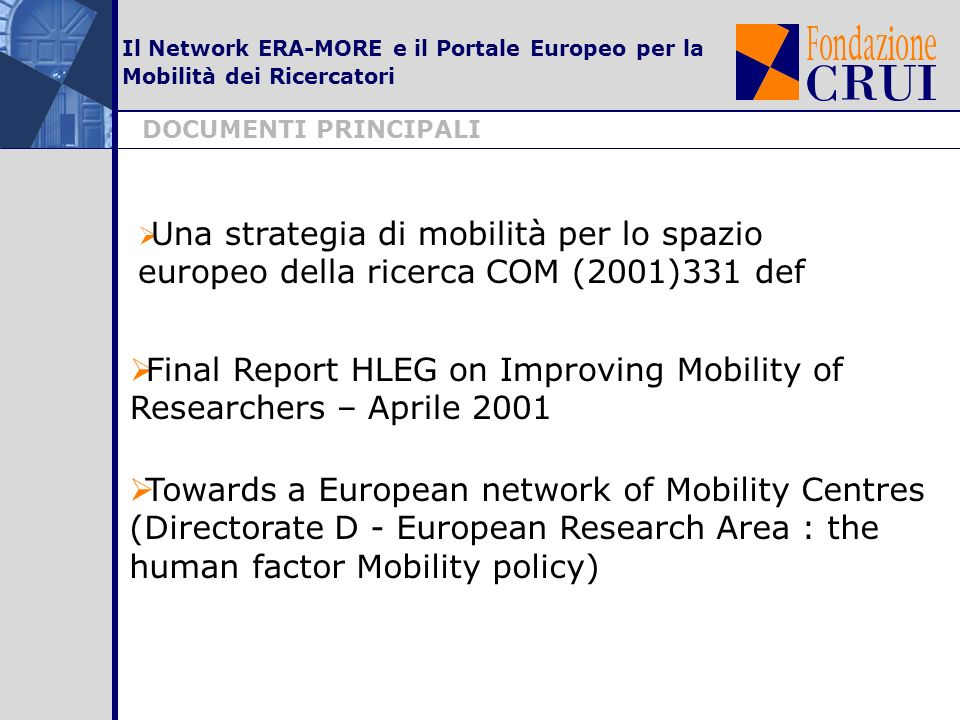 Il Network ERA-MORE e il Portale Europeo per la Mobilità dei Ricercatori Una strategia di mobilità per lo spazio europeo della ricerca COM (2001)331 def DOCUMENTI PRINCIPALI Final Report HLEG on Improving Mobility of Researchers – Aprile 2001 Towards a European network of Mobility Centres (Directorate D - European Research Area : the human factor Mobility policy)