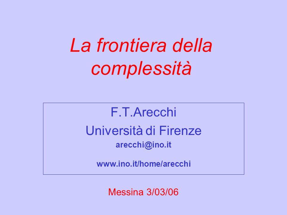 La frontiera della complessità F.T.Arecchi Università di Firenze arecchi@ino.it www.ino.it/home/arecchi Messina 3/03/06