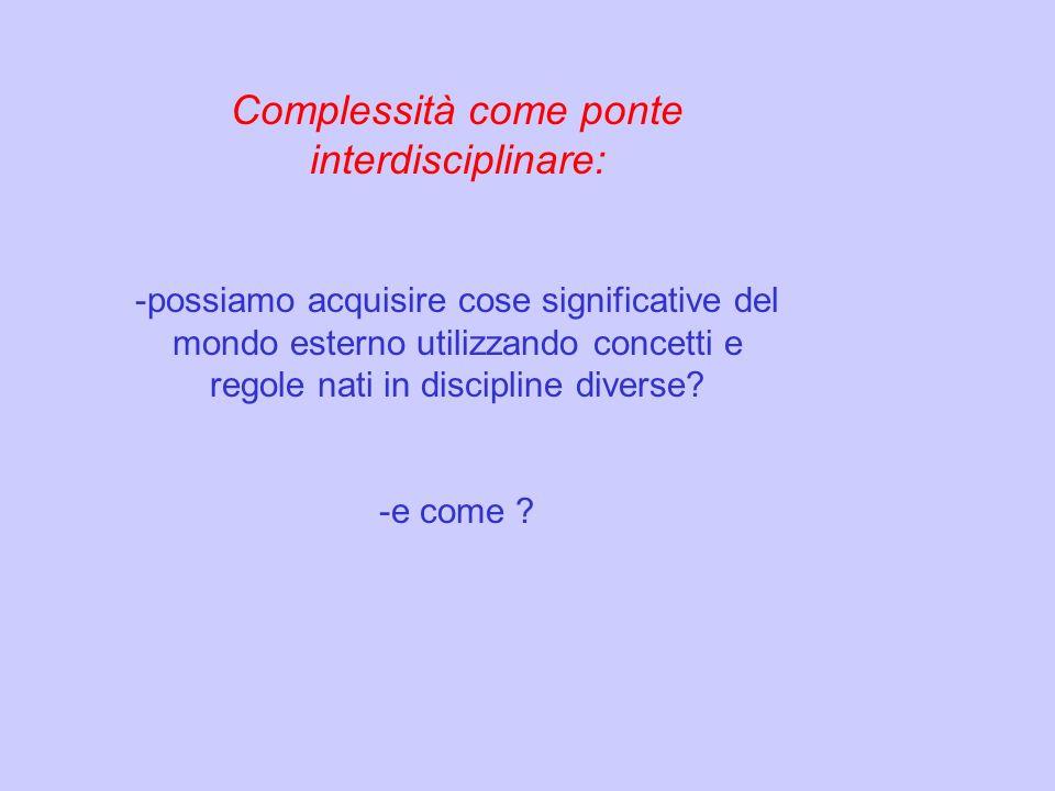 Complessità come ponte interdisciplinare: -possiamo acquisire cose significative del mondo esterno utilizzando concetti e regole nati in discipline di