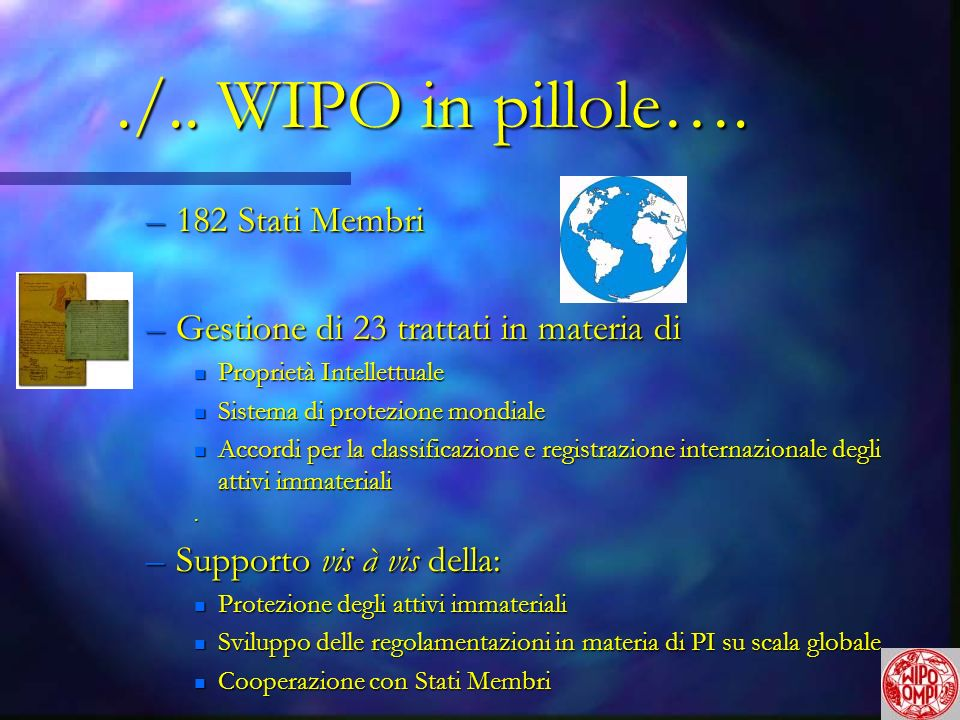 ./.. WIPO in pillole…. –182 Stati Membri –Gestione di 23 trattati in materia di n Proprietà Intellettuale n Sistema di protezione mondiale n Accordi p