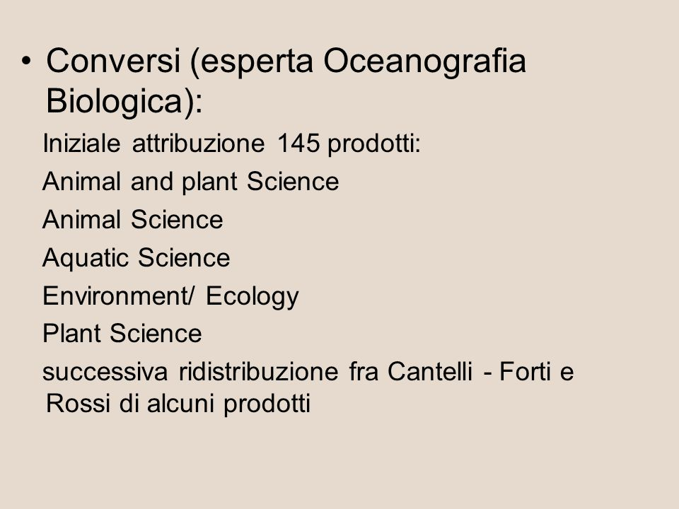 Conversi (esperta Oceanografia Biologica): Iniziale attribuzione 145 prodotti: Animal and plant Science Animal Science Aquatic Science Environment/ Ecology Plant Science successiva ridistribuzione fra Cantelli - Forti e Rossi di alcuni prodotti
