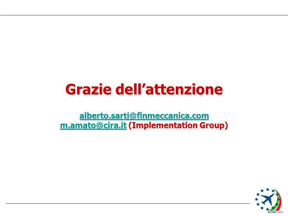Grazie dellattenzione alberto.sarti@finmeccanica.com m.amato@cira.itm.amato@cira.it (Implementation Group) m.amato@cira.it