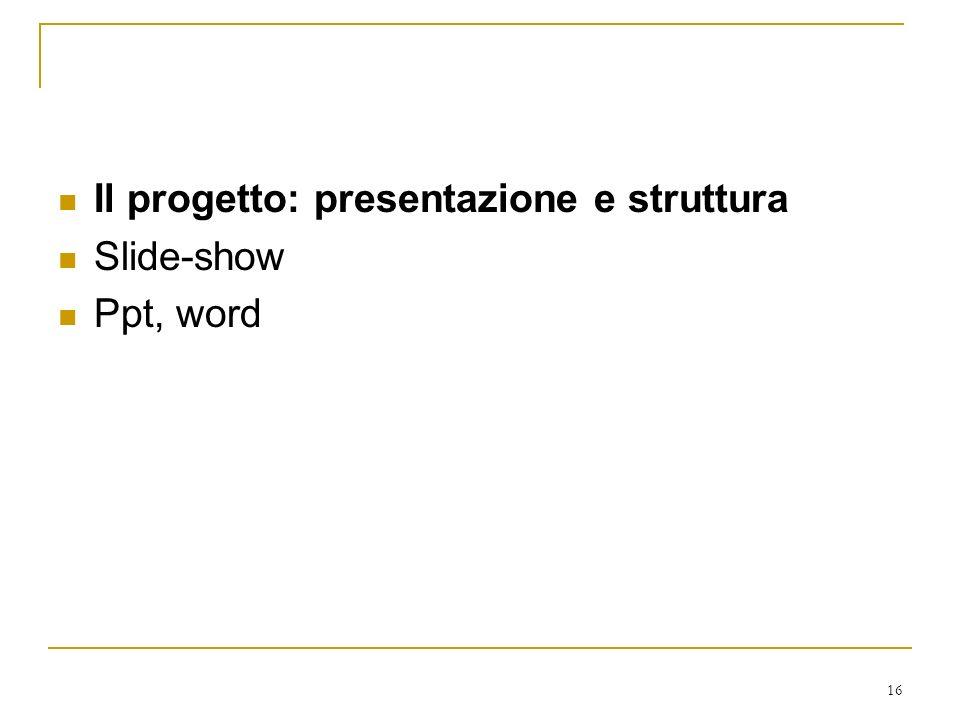 16 Il progetto: presentazione e struttura Slide-show Ppt, word