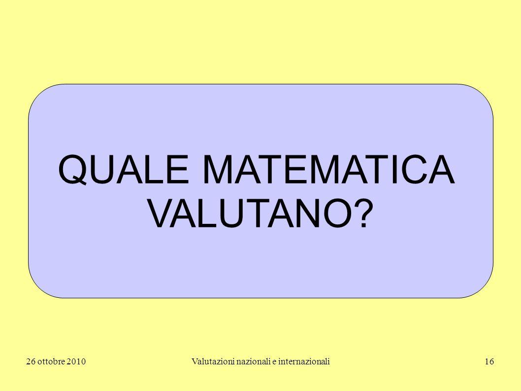 26 ottobre 2010Valutazioni nazionali e internazionali16 QUALE MATEMATICA VALUTANO?