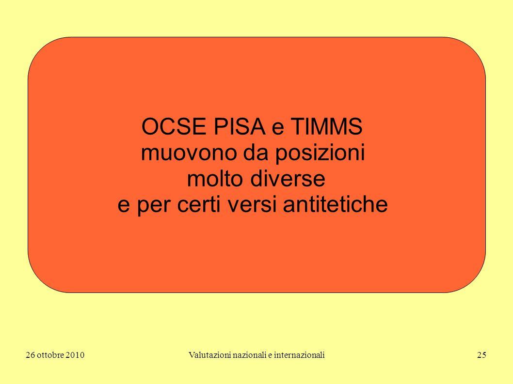 26 ottobre 2010Valutazioni nazionali e internazionali25 OCSE PISA e TIMMS muovono da posizioni molto diverse e per certi versi antitetiche