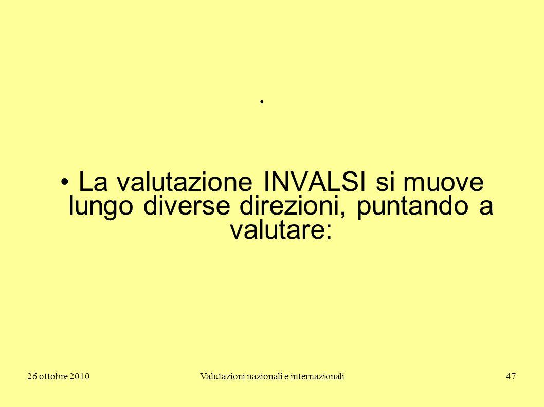 26 ottobre 2010Valutazioni nazionali e internazionali47 La valutazione INVALSI si muove lungo diverse direzioni, puntando a valutare: