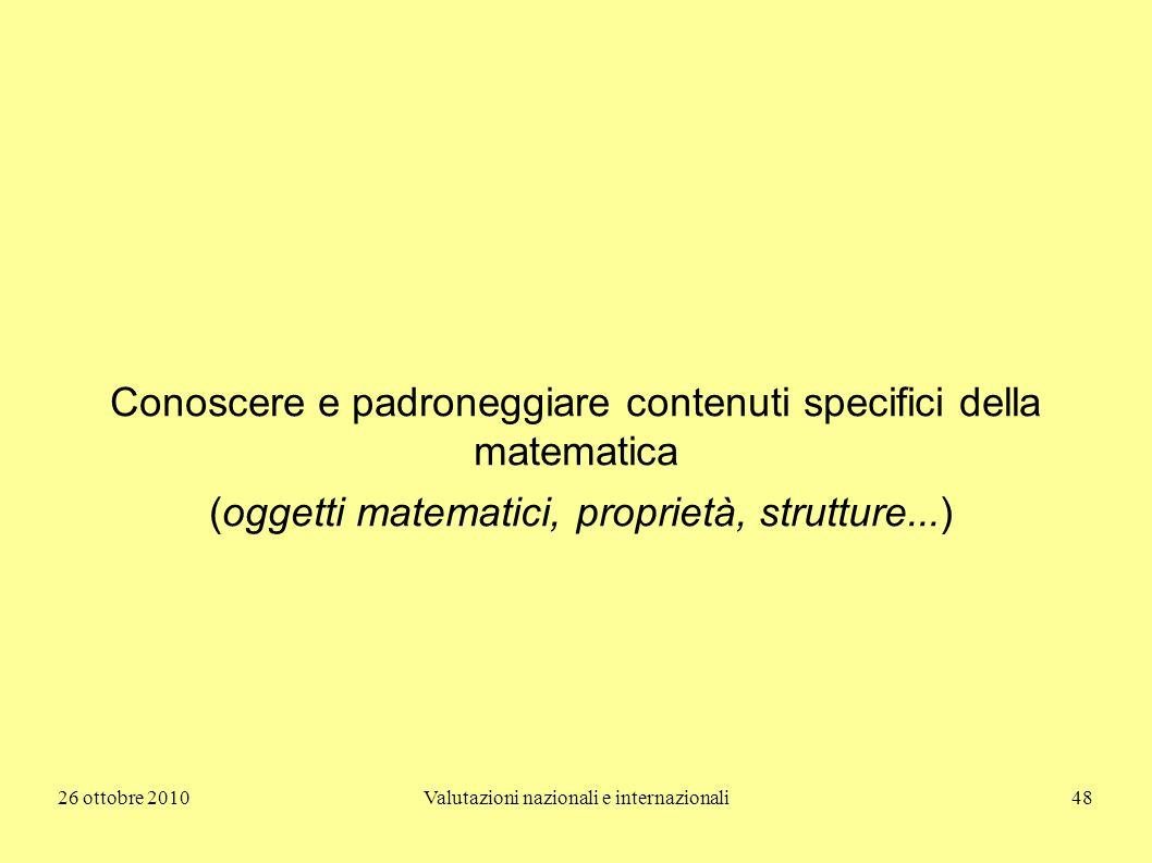 26 ottobre 2010Valutazioni nazionali e internazionali48 Conoscere e padroneggiare contenuti specifici della matematica (oggetti matematici, proprietà,