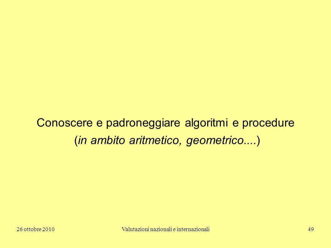 26 ottobre 2010Valutazioni nazionali e internazionali49 Conoscere e padroneggiare algoritmi e procedure (in ambito aritmetico, geometrico....)