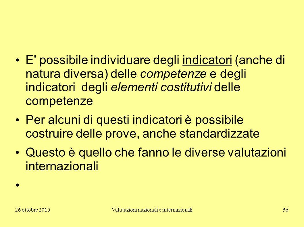 26 ottobre 2010Valutazioni nazionali e internazionali56 E' possibile individuare degli indicatori (anche di natura diversa) delle competenze e degli i
