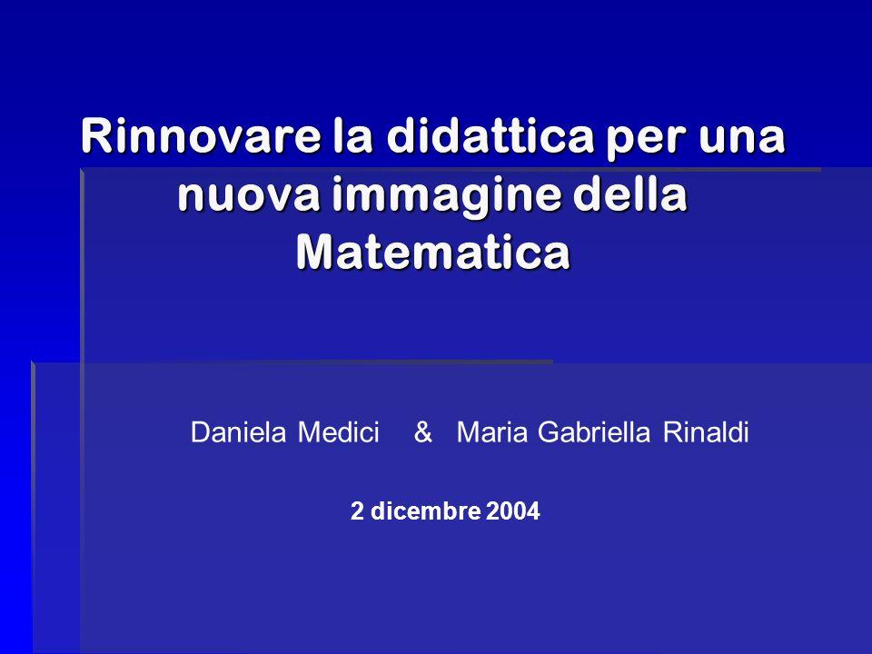 Rinnovare la didattica per una nuova immagine della Matematica Daniela Medici & Maria Gabriella Rinaldi 2 dicembre 2004