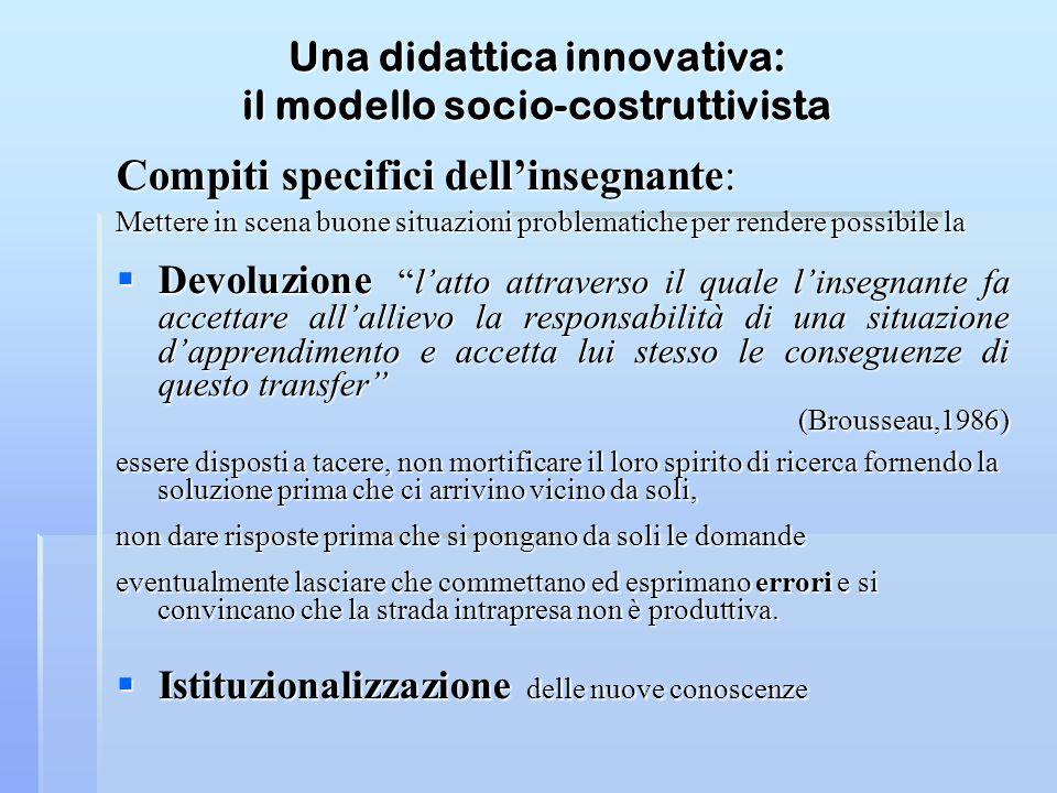 Una didattica innovativa: il modello socio-costruttivista Compiti specifici dellinsegnante: Mettere in scena buone situazioni problematiche per render