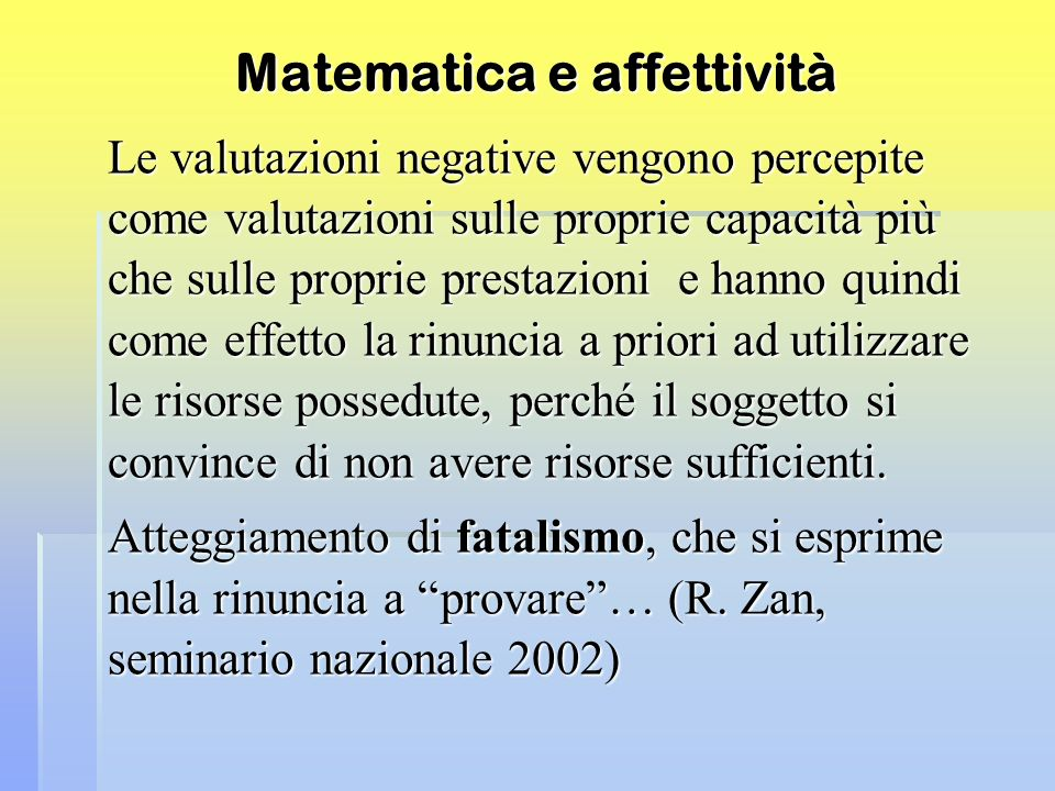 Matematica e affettività Le valutazioni negative vengono percepite come valutazioni sulle proprie capacità più che sulle proprie prestazioni e hanno q