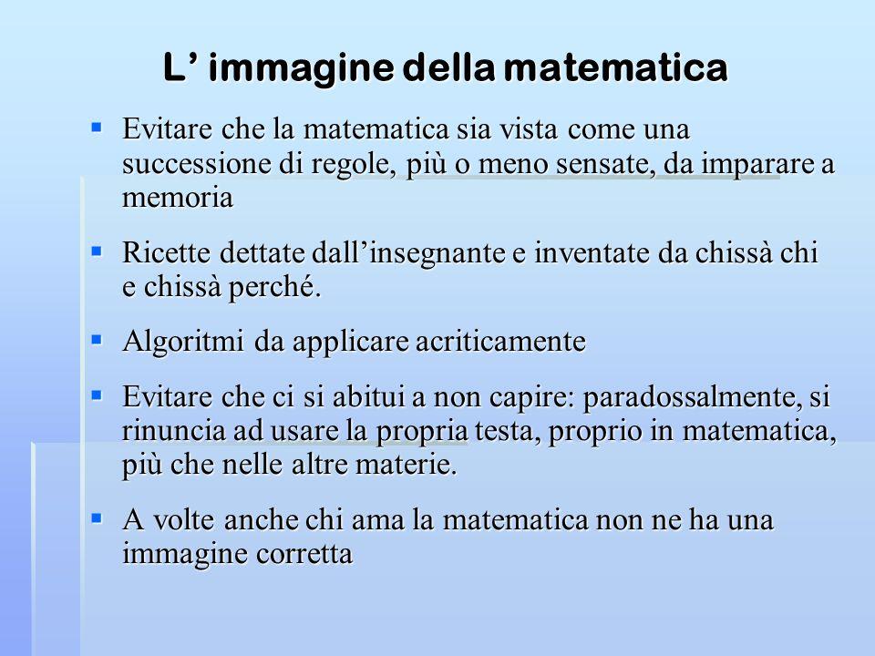 L immagine della matematica Evitare che la matematica sia vista come una successione di regole, più o meno sensate, da imparare a memoria Evitare che