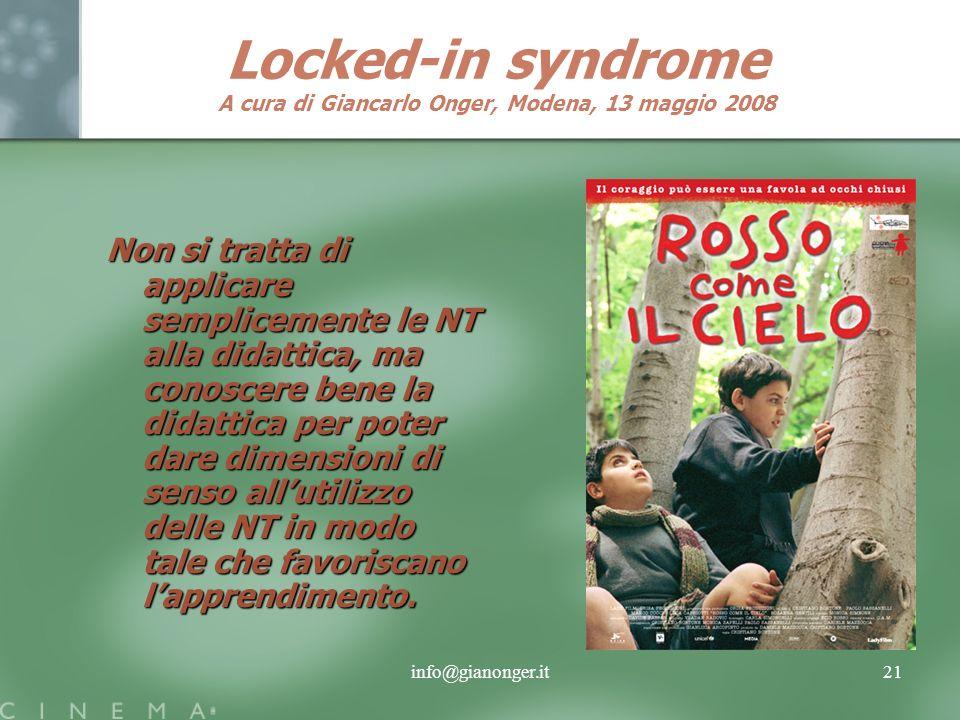 info@gianonger.it21 Locked-in syndrome A cura di Giancarlo Onger, Modena, 13 maggio 2008 Non si tratta di applicare semplicemente le NT alla didattica, ma conoscere bene la didattica per poter dare dimensioni di senso allutilizzo delle NT in modo tale che favoriscano lapprendimento.