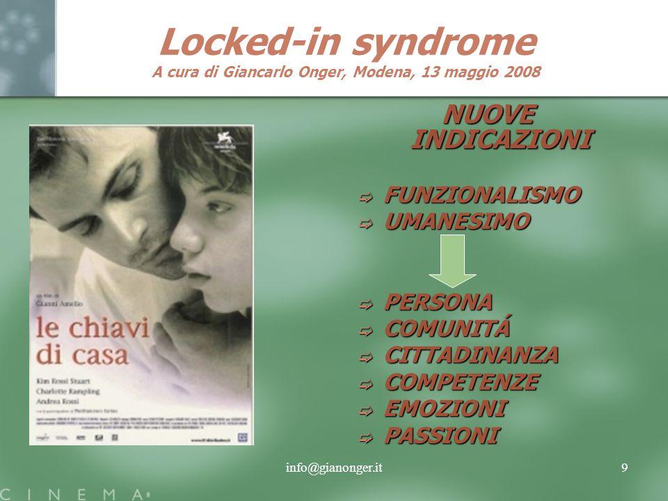 info@gianonger.it9 Locked-in syndrome A cura di Giancarlo Onger, Modena, 13 maggio 2008 NUOVE INDICAZIONI FUNZIONALISMO UMANESIMO PERSONA COMUNITÁ CITTADINANZA COMPETENZE EMOZIONI PASSIONI