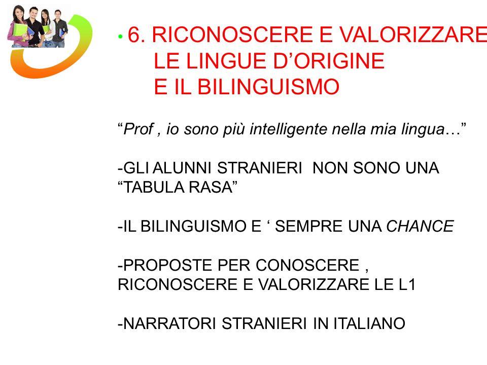 6. RICONOSCERE E VALORIZZARE LE LINGUE DORIGINE E IL BILINGUISMO Prof, io sono più intelligente nella mia lingua… -GLI ALUNNI STRANIERI NON SONO UNA T
