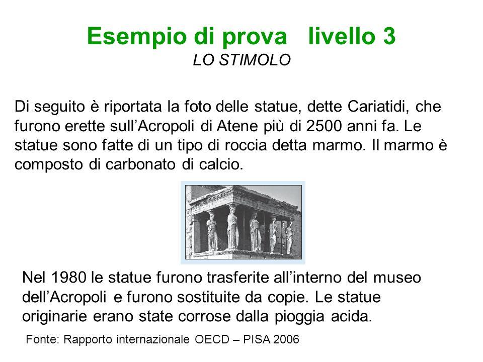 Esempio di prova livello 3 LO STIMOLO Fonte: Rapporto internazionale OECD – PISA 2006 Di seguito è riportata la foto delle statue, dette Cariatidi, che furono erette sullAcropoli di Atene più di 2500 anni fa.
