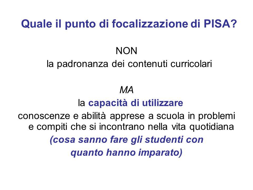Quale il punto di focalizzazione di PISA? NON la padronanza dei contenuti curricolari MA la capacità di utilizzare conoscenze e abilità apprese a scuo