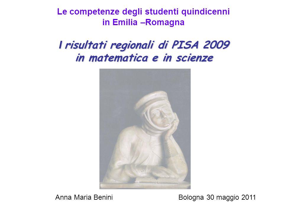 I risultati regionali di PISA 2009 in matematica e in scienze Le competenze degli studenti quindicenni in Emilia –Romagna I risultati regionali di PISA 2009 in matematica e in scienze Anna Maria Benini Bologna 30 maggio 2011