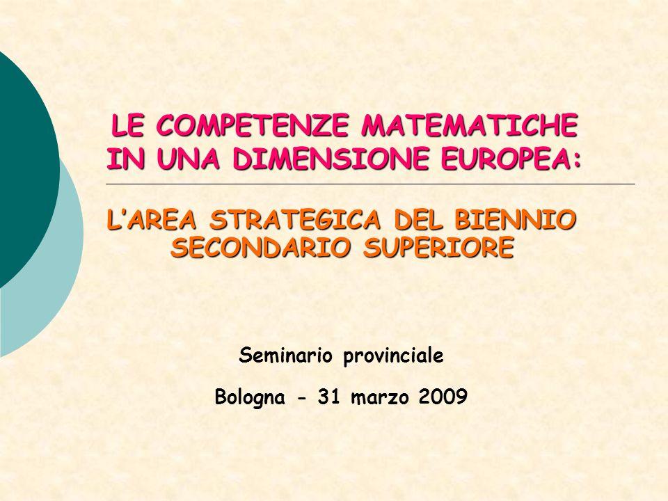 LE COMPETENZE MATEMATICHE IN UNA DIMENSIONE EUROPEA: LAREA STRATEGICA DEL BIENNIO SECONDARIO SUPERIORE Seminario provinciale Bologna - 31 marzo 2009