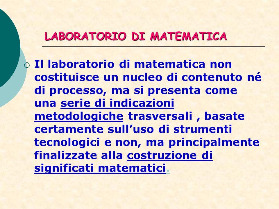 LABORATORIO DI MATEMATICA Il laboratorio di matematica non costituisce un nucleo di contenuto né di processo, ma si presenta come una serie di indicaz