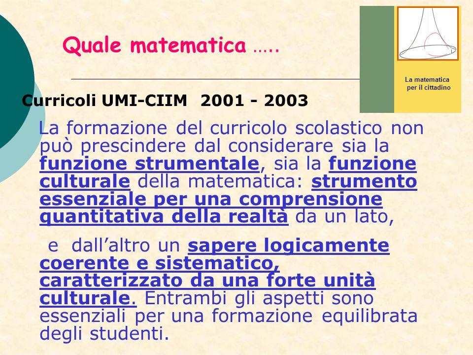 Quale matematica ….. Curricoli UMI-CIIM 2001 - 2003 La formazione del curricolo scolastico non può prescindere dal considerare sia la funzione strumen
