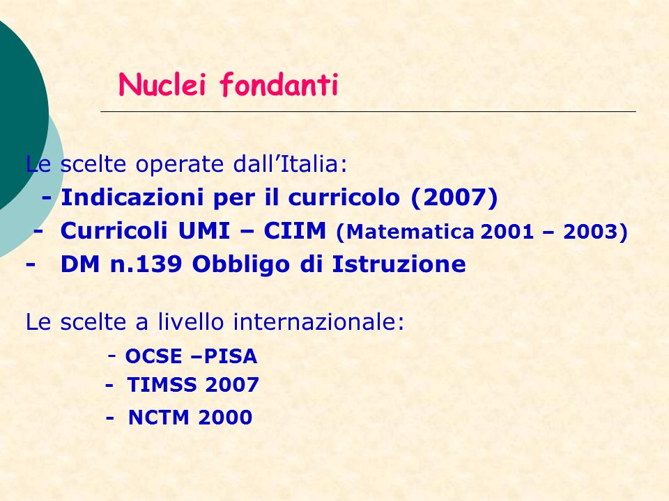 Nuclei fondanti Le scelte operate dallItalia: - Indicazioni per il curricolo (2007) - Curricoli UMI – CIIM (Matematica 2001 – 2003) - DM n.139 Obbligo
