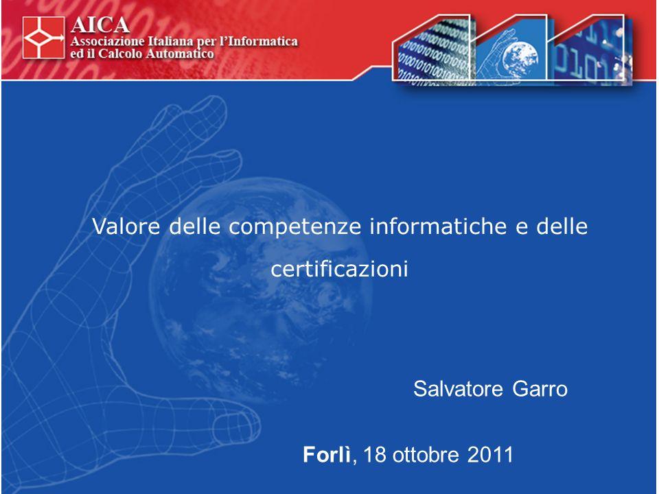 Valore delle competenze informatiche e delle certificazioni Forlì, 18 ottobre 2011 Salvatore Garro