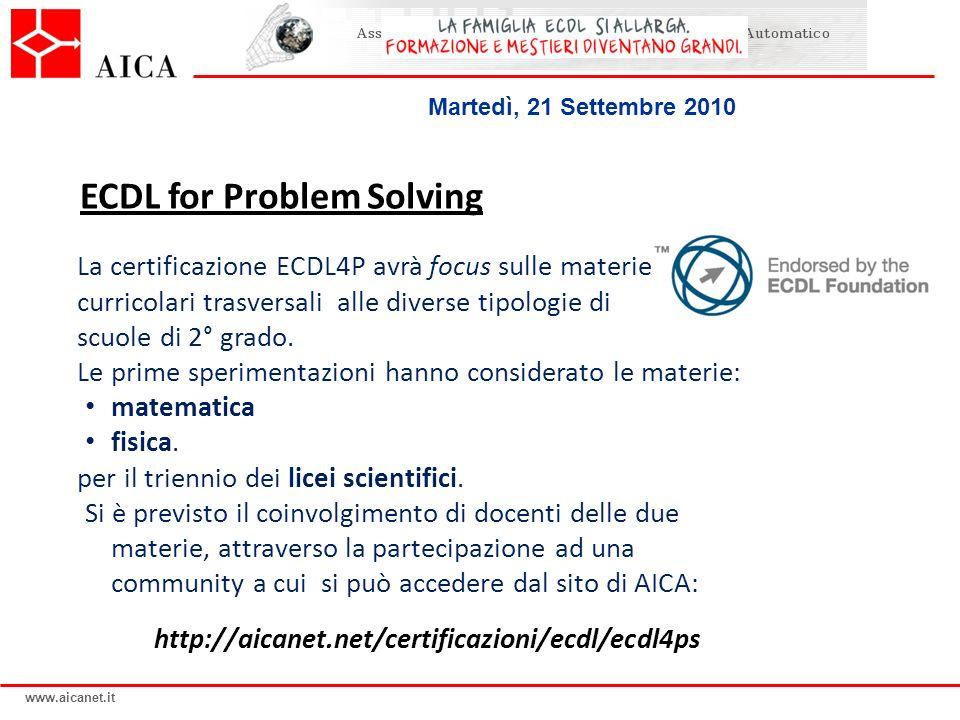 www.aicanet.it Martedì, 21 Settembre 2010 ECDL for Problem Solving La certificazione ECDL4P avrà focus sulle materie curricolari trasversali alle dive