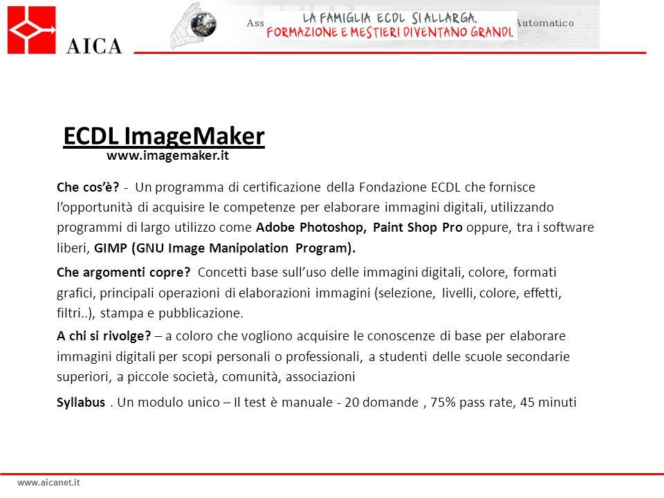 www.aicanet.it ECDL ImageMaker www.imagemaker.it Che cosè? - Un programma di certificazione della Fondazione ECDL che fornisce lopportunità di acquisi