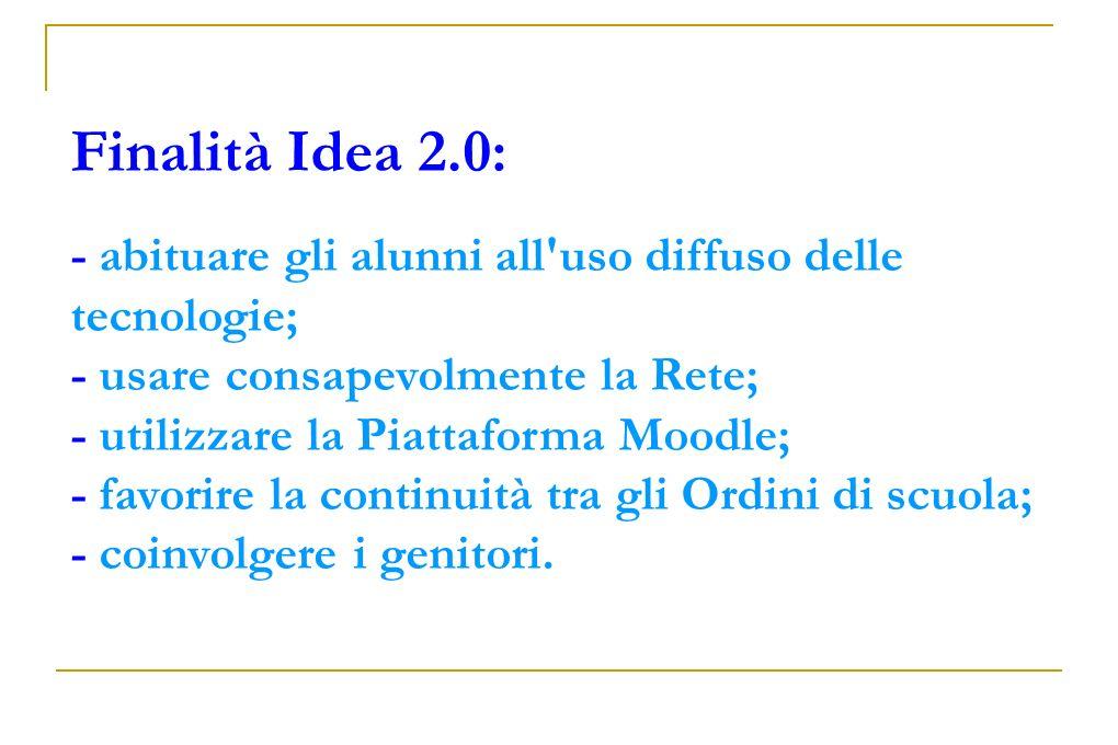 Finalità Idea 2.0: - abituare gli alunni all'uso diffuso delle tecnologie; - usare consapevolmente la Rete; - utilizzare la Piattaforma Moodle; - favo
