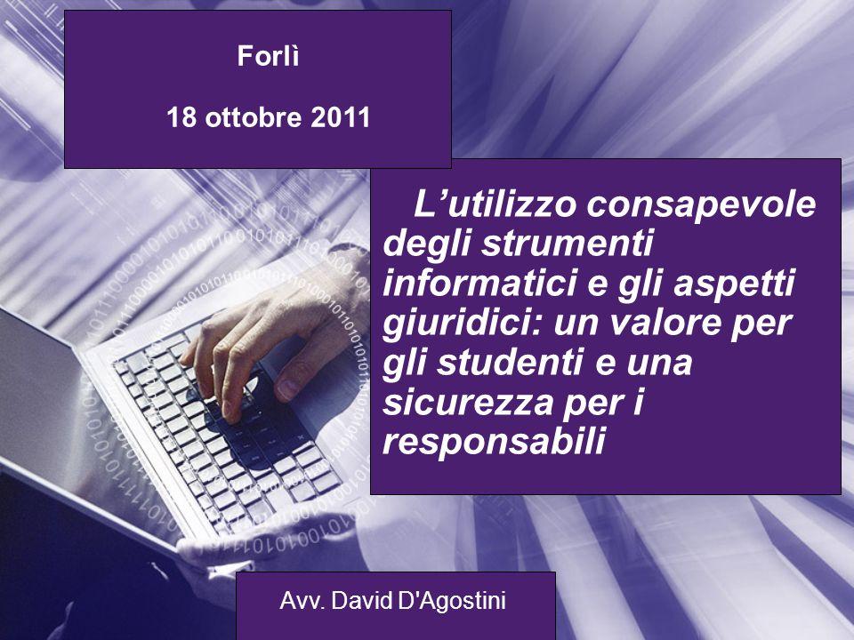 Lutilizzo consapevole degli strumenti informatici e gli aspetti giuridici: un valore per gli studenti e una sicurezza per i responsabili Forlì 18 ottobre 2011 Avv.