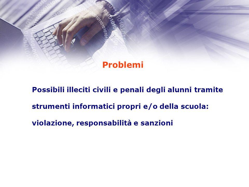 Problemi Possibili illeciti civili e penali degli alunni tramite strumenti informatici propri e/o della scuola: violazione, responsabilità e sanzioni
