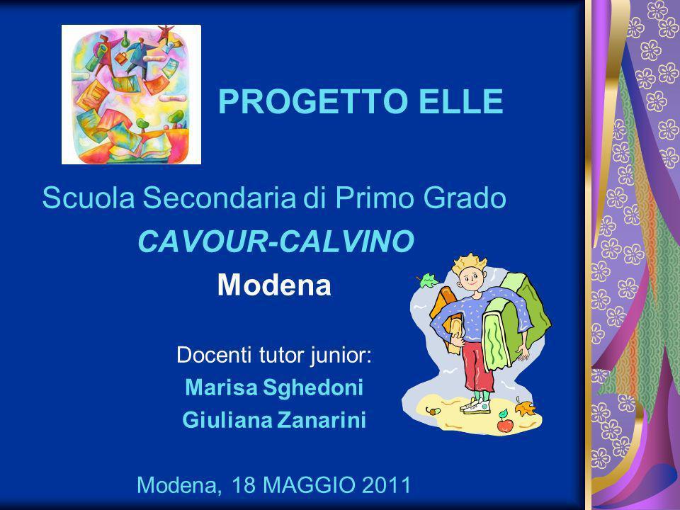 PROGETTO ELLE Scuola Secondaria di Primo Grado CAVOUR-CALVINO Modena Docenti tutor junior: Marisa Sghedoni Giuliana Zanarini Modena, 18 MAGGIO 2011