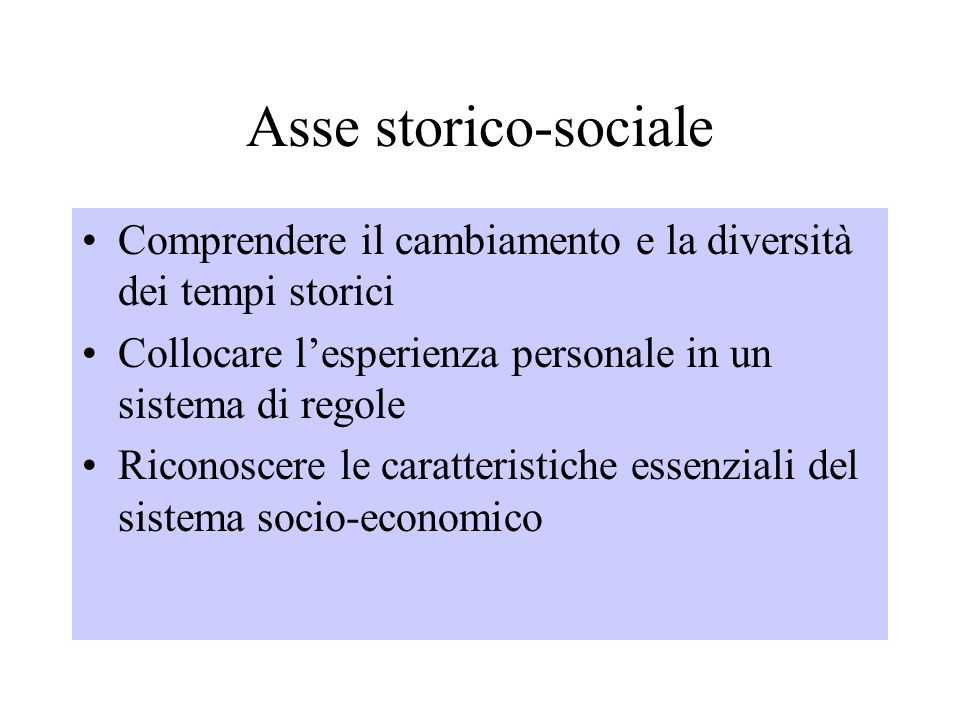 Asse storico-sociale Comprendere il cambiamento e la diversità dei tempi storici Collocare lesperienza personale in un sistema di regole Riconoscere le caratteristiche essenziali del sistema socio-economico