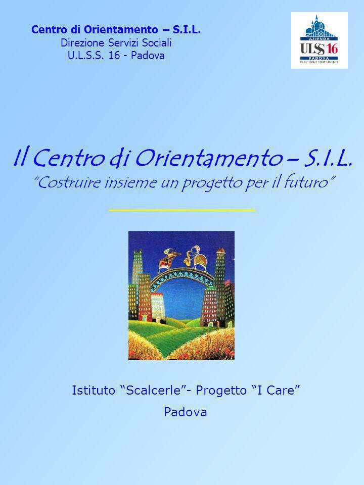 Il Centro di Orientamento – S.I.L. Costruire insieme un progetto per il futuro Centro di Orientamento – S.I.L. Direzione Servizi Sociali U.L.S.S. 16 -
