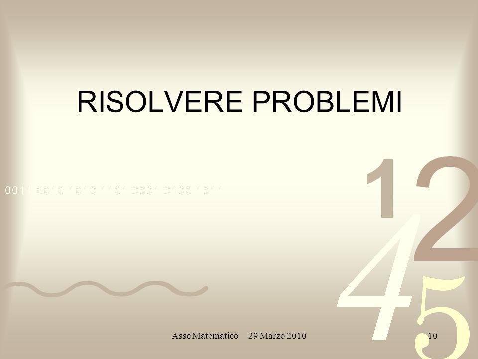 Asse Matematico 29 Marzo 201010 RISOLVERE PROBLEMI