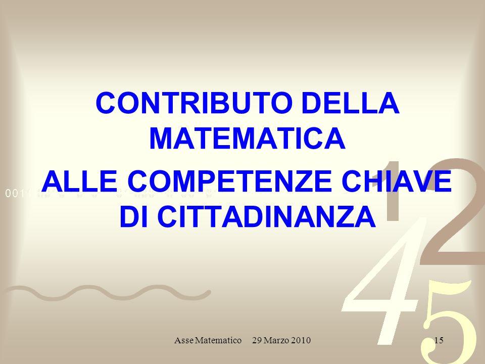 Asse Matematico 29 Marzo 201015 CONTRIBUTO DELLA MATEMATICA ALLE COMPETENZE CHIAVE DI CITTADINANZA