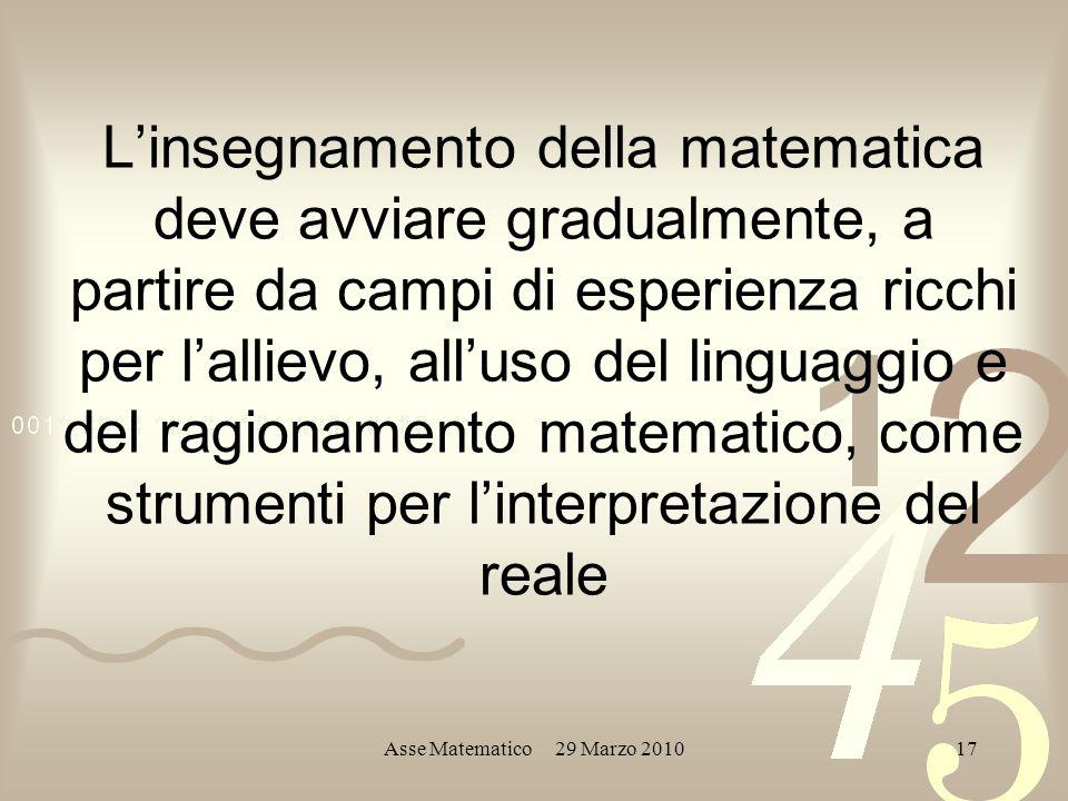 Asse Matematico 29 Marzo 201017 Linsegnamento della matematica deve avviare gradualmente, a partire da campi di esperienza ricchi per lallievo, alluso del linguaggio e del ragionamento matematico, come strumenti per linterpretazione del reale
