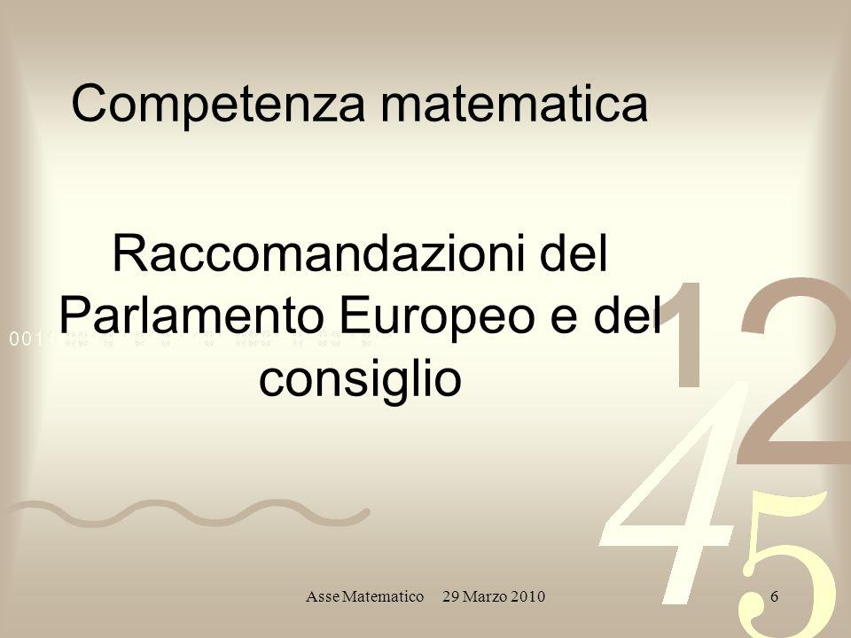 Asse Matematico 29 Marzo 20106 Competenza matematica Raccomandazioni del Parlamento Europeo e del consiglio