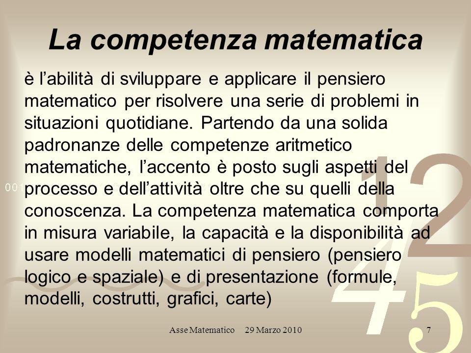Asse Matematico 29 Marzo 20107 La competenza matematica è labilità di sviluppare e applicare il pensiero matematico per risolvere una serie di problemi in situazioni quotidiane.