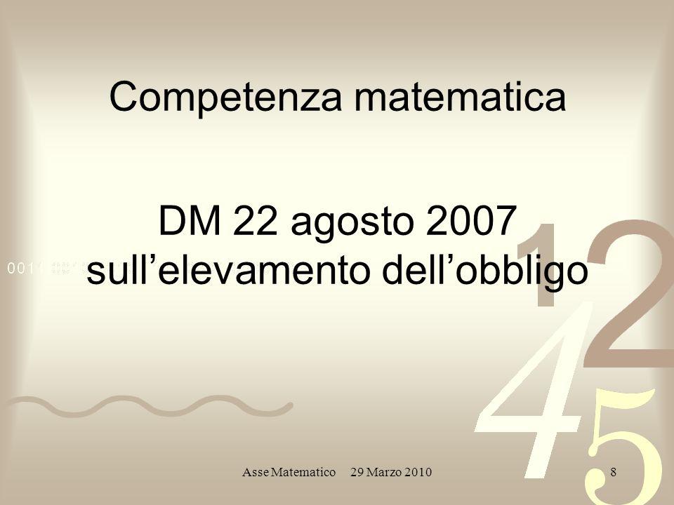 Asse Matematico 29 Marzo 20108 Competenza matematica DM 22 agosto 2007 sullelevamento dellobbligo