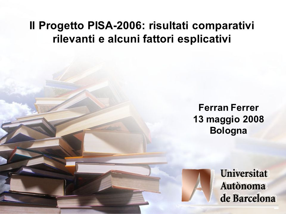 Il Progetto PISA-2006: risultati comparativi rilevanti e alcuni fattori esplicativi Ferran Ferrer 13 maggio 2008 Bologna
