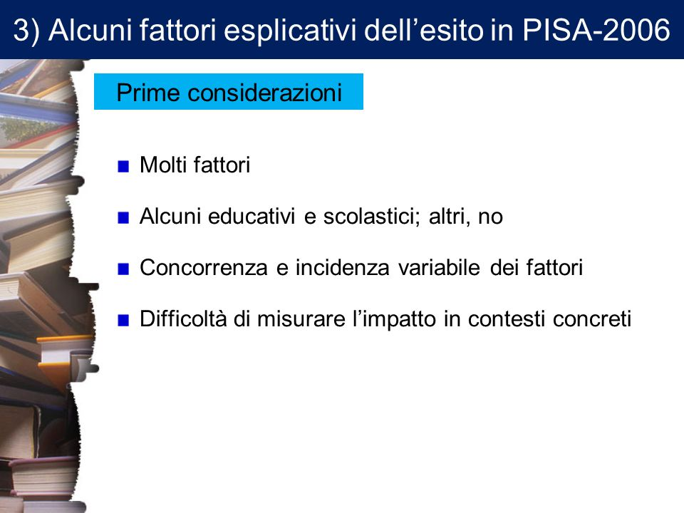 3) Alcuni fattori esplicativi dellesito in PISA-2006 Molti fattori Alcuni educativi e scolastici; altri, no Concorrenza e incidenza variabile dei fatt