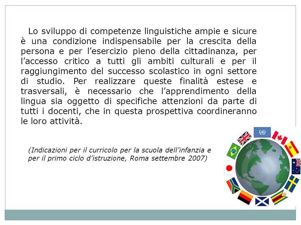 Lo sviluppo di competenze linguistiche ampie e sicure è una condizione indispensabile per la crescita della persona e per lesercizio pieno della cittadinanza, per laccesso critico a tutti gli ambiti culturali e per il raggiungimento del successo scolastico in ogni settore di studio.