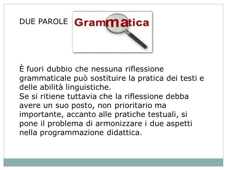 DUE PAROLE È fuori dubbio che nessuna riflessione grammaticale può sostituire la pratica dei testi e delle abilità linguistiche.